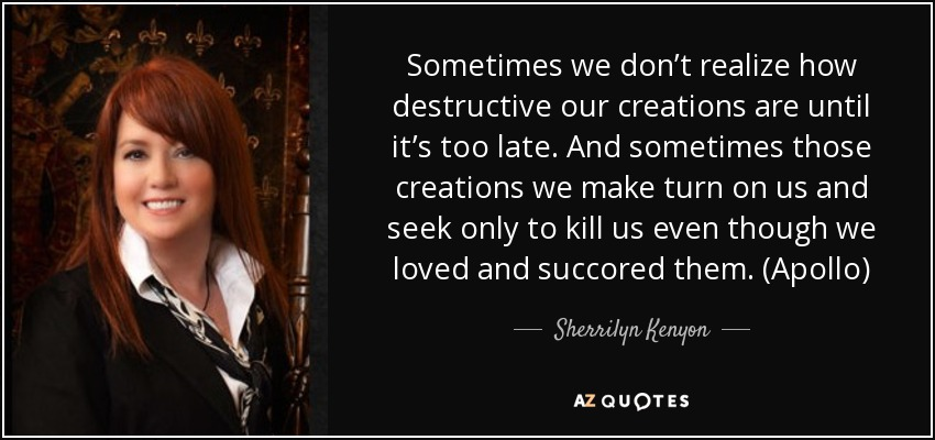 Sometimes we don't realize how destructive our creations are until it's too late. And sometimes those creations we make turn on us and seek only to kill us even though we loved and succored them. (Apollo) - Sherrilyn Kenyon