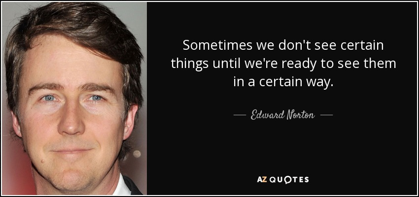 Sometimes we don't see certain things until we're ready to see them in a certain way. - Edward Norton