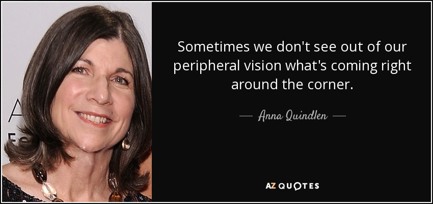 Sometimes we don't see out of our peripheral vision what's coming right around the corner. - Anna Quindlen