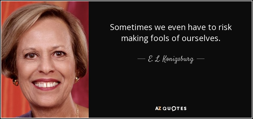 Sometimes we even have to risk making fools of ourselves. - E. L. Konigsburg
