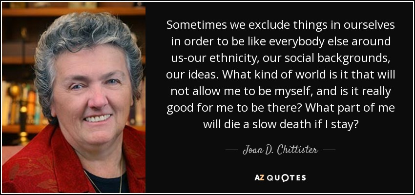 Sometimes we exclude things in ourselves in order to be like everybody else around us-our ethnicity, our social backgrounds, our ideas. What kind of world is it that will not allow me to be myself, and is it really good for me to be there? What part of me will die a slow death if I stay? - Joan D. Chittister