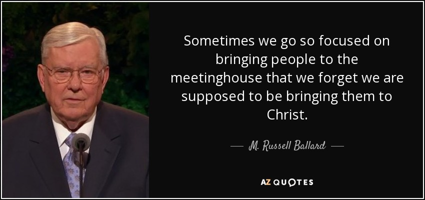 Sometimes we go so focused on bringing people to the meetinghouse that we forget we are supposed to be bringing them to Christ. - M. Russell Ballard