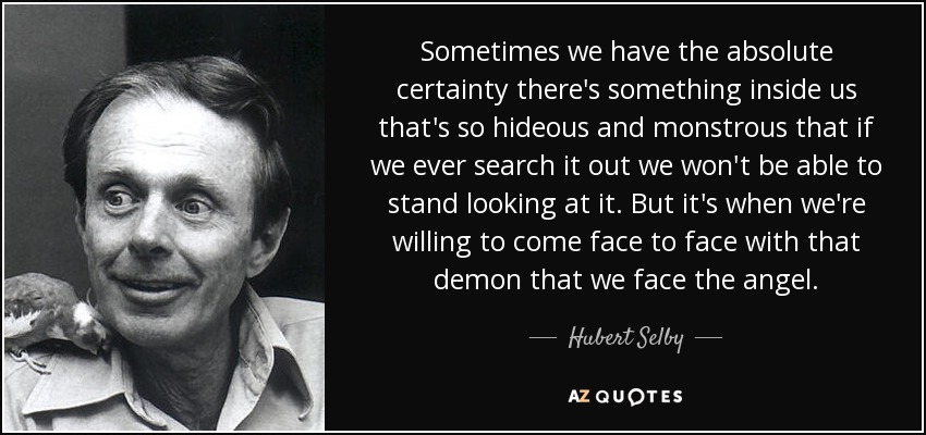 Sometimes we have the absolute certainty there's something inside us that's so hideous and monstrous that if we ever search it out we won't be able to stand looking at it. But it's when we're willing to come face to face with that demon that we face the angel. - Hubert Selby, Jr.