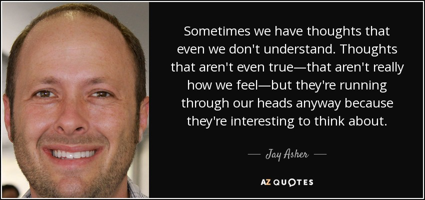 Sometimes we have thoughts that even we don't understand. Thoughts that aren't even true—that aren't really how we feel—but they're running through our heads anyway because they're interesting to think about. - Jay Asher