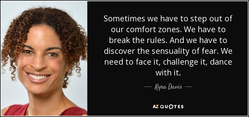 Sometimes we have to step out of our comfort zones. We have to break the rules. And we have to discover the sensuality of fear. We need to face it, challenge it, dance with it. - Kyra Davis