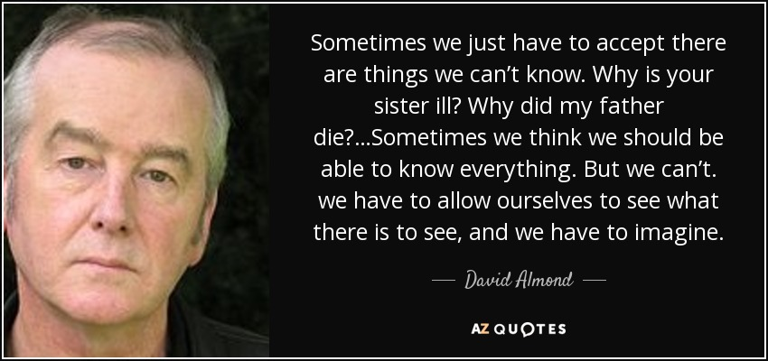 Sometimes we just have to accept there are things we can't know. Why is your sister ill? Why did my father die?…Sometimes we think we should be able to know everything. But we can't. we have to allow ourselves to see what there is to see, and we have to imagine. - David Almond