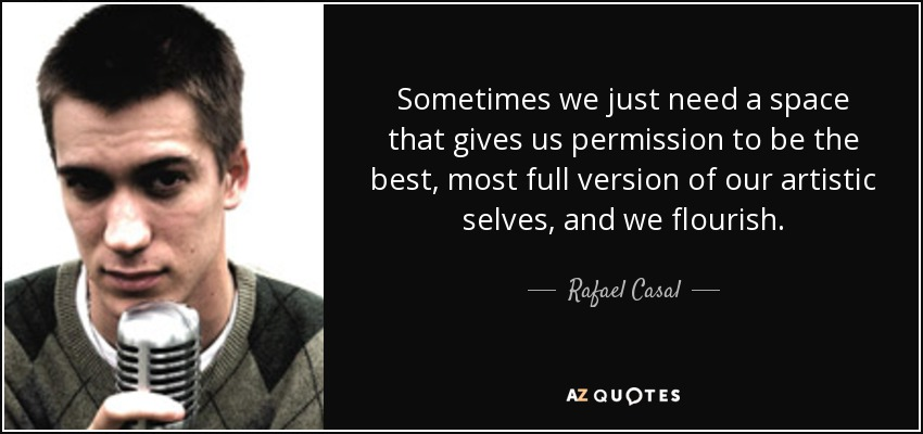Sometimes we just need a space that gives us permission to be the best, most full version of our artistic selves, and we flourish. - Rafael Casal
