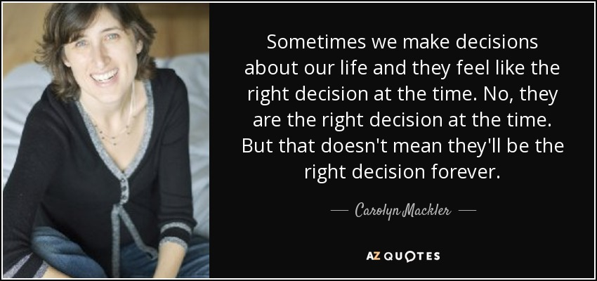 Sometimes we make decisions about our life and they feel like the right decision at the time. No, they are the right decision at the time. But that doesn't mean they'll be the right decision forever. - Carolyn Mackler