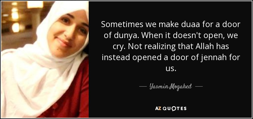 Sometimes we make duaa for a door of dunya. When it doesn't open, we cry. Not realizing that Allah has instead opened a door of jennah for us. - Yasmin Mogahed