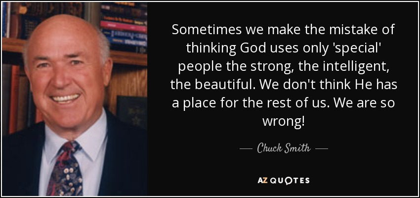 Sometimes we make the mistake of thinking God uses only 'special' people the strong, the intelligent, the beautiful. We don't think He has a place for the rest of us. We are so wrong! - Chuck Smith