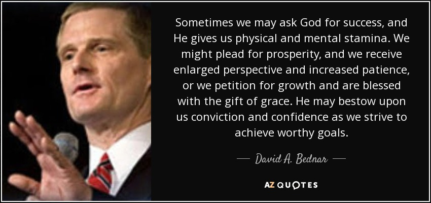 Sometimes we may ask God for success, and He gives us physical and mental stamina. We might plead for prosperity, and we receive enlarged perspective and increased patience, or we petition for growth and are blessed with the gift of grace. He may bestow upon us conviction and confidence as we strive to achieve worthy goals. - David A. Bednar
