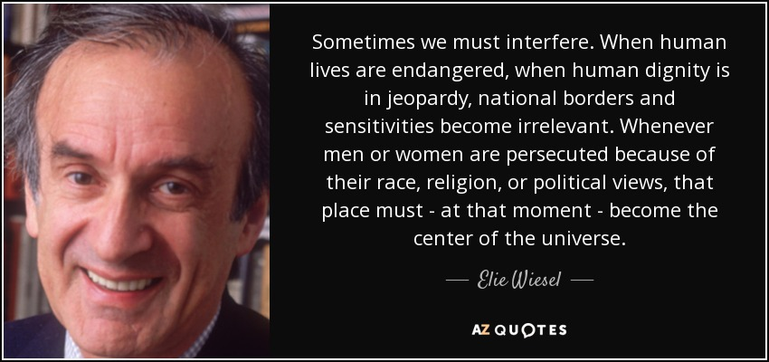 Sometimes we must interfere. When human lives are endangered, when human dignity is in jeopardy, national borders and sensitivities become irrelevant. Whenever men or women are persecuted because of their race, religion, or political views, that place must - at that moment - become the center of the universe. - Elie Wiesel