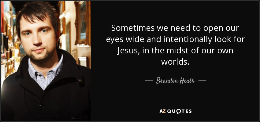Sometimes we need to open our eyes wide and intentionally look for Jesus, in the midst of our own worlds. - Brandon Heath