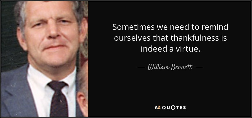 Sometimes we need to remind ourselves that thankfulness is indeed a virtue. - William Bennett