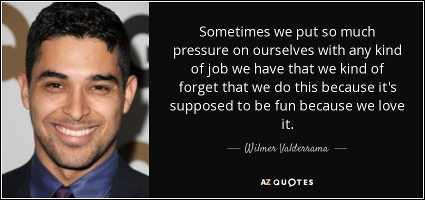 Sometimes we put so much pressure on ourselves with any kind of job we have that we kind of forget that we do this because it's supposed to be fun because we love it. - Wilmer Valderrama