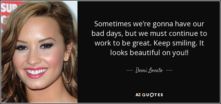 Sometimes we're gonna have our bad days, but we must continue to work to be great. Keep smiling. It looks beautiful on you!! - Demi Lovato