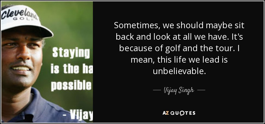 Sometimes, we should maybe sit back and look at all we have. It's because of golf and the tour. I mean, this life we lead is unbelievable. - Vijay Singh