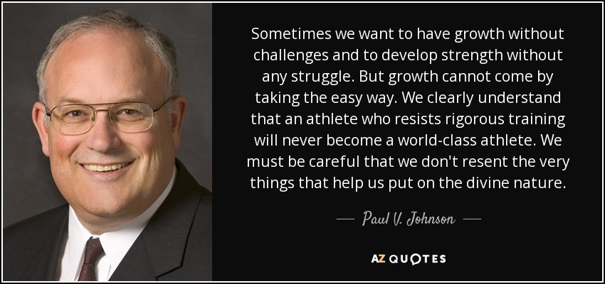 Sometimes we want to have growth without challenges and to develop strength without any struggle. But growth cannot come by taking the easy way. We clearly understand that an athlete who resists rigorous training will never become a world-class athlete. We must be careful that we don't resent the very things that help us put on the divine nature. - Paul V. Johnson