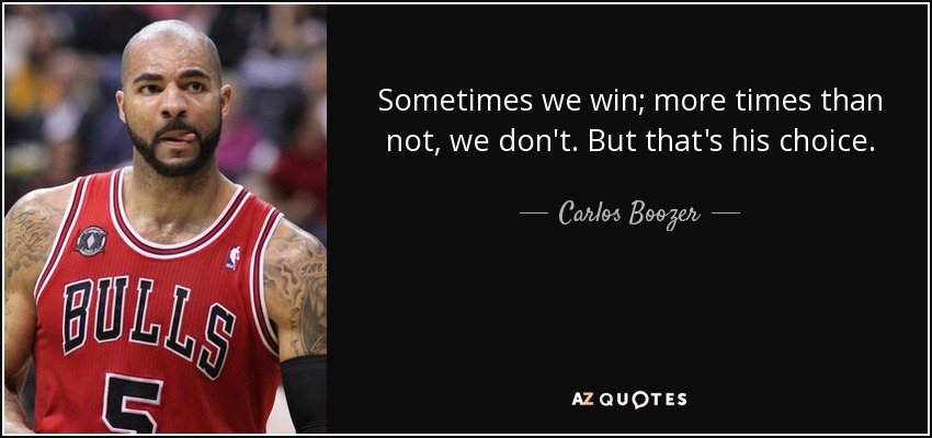 Sometimes we win; more times than not, we don't. But that's his choice. - Carlos Boozer