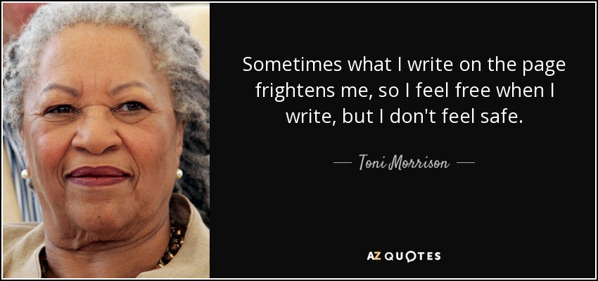 Sometimes what I write on the page frightens me, so I feel free when I write, but I don't feel safe. - Toni Morrison