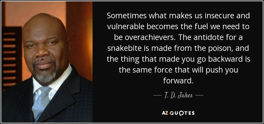 Sometimes what makes us insecure and vulnerable becomes the fuel we need to be overachievers. The antidote for a snakebite is made from the poison, and the thing that made you go backward is the same force that will push you forward. - T. D. Jakes