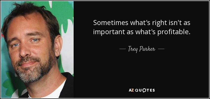 Sometimes what's right isn't as important as what's profitable. - Trey Parker
