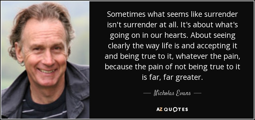 Sometimes what seems like surrender isn't surrender at all. It's about what's going on in our hearts. About seeing clearly the way life is and accepting it and being true to it, whatever the pain, because the pain of not being true to it is far, far greater. - Nicholas Evans