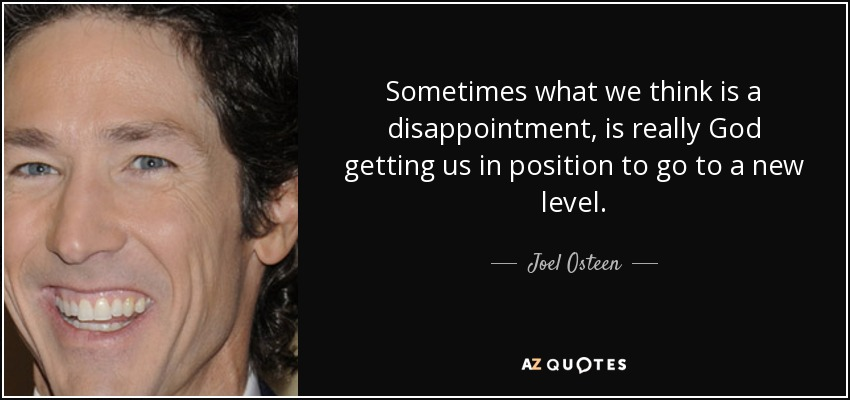 Sometimes what we think is a disappointment, is really God getting us in position to go to a new level. - Joel Osteen