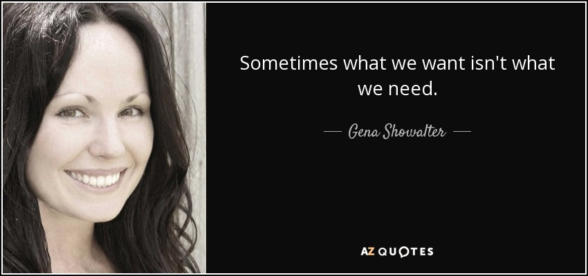 Sometimes what we want isn't what we need. - Gena Showalter