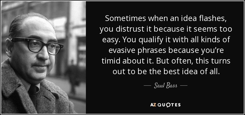 Sometimes when an idea flashes, you distrust it because it seems too easy. You qualify it with all kinds of evasive phrases because you're timid about it. But often, this turns out to be the best idea of all. - Saul Bass