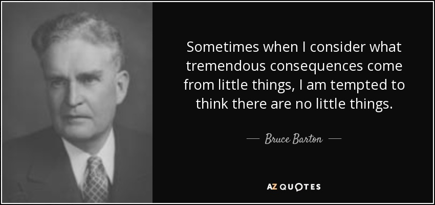 Sometimes when I consider what tremendous consequences come from little things, I am tempted to think there are no little things. - Bruce Barton