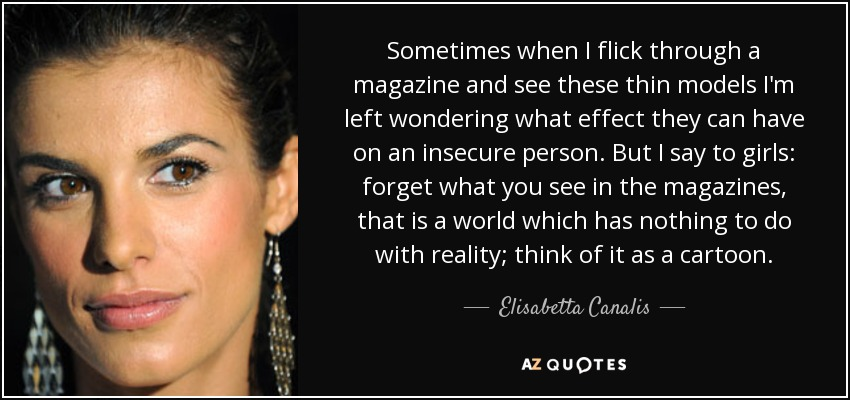 Sometimes when I flick through a magazine and see these thin models I'm left wondering what effect they can have on an insecure person. But I say to girls: forget what you see in the magazines, that is a world which has nothing to do with reality; think of it as a cartoon. - Elisabetta Canalis