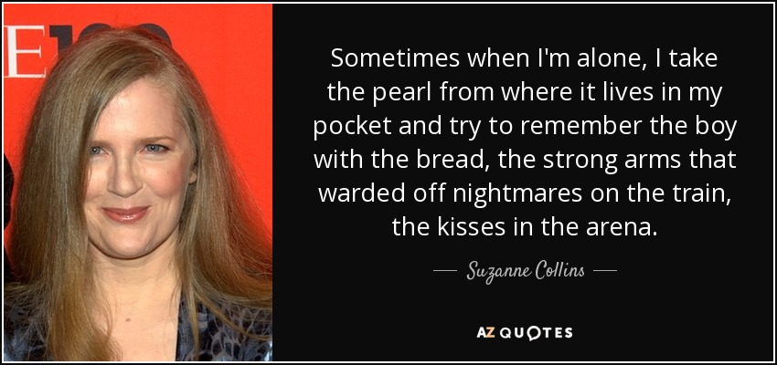 Sometimes when I'm alone, I take the pearl from where it lives in my pocket and try to remember the boy with the bread, the strong arms that warded off nightmares on the train, the kisses in the arena. - Suzanne Collins