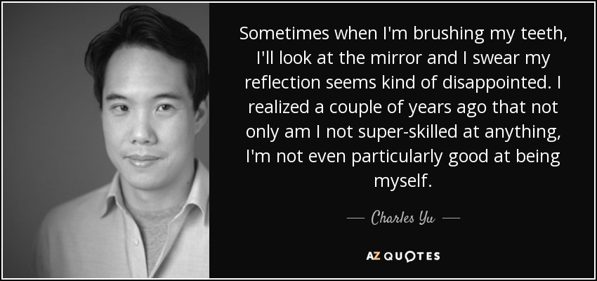 Sometimes when I'm brushing my teeth, I'll look at the mirror and I swear my reflection seems kind of disappointed. I realized a couple of years ago that not only am I not super-skilled at anything, I'm not even particularly good at being myself. - Charles Yu