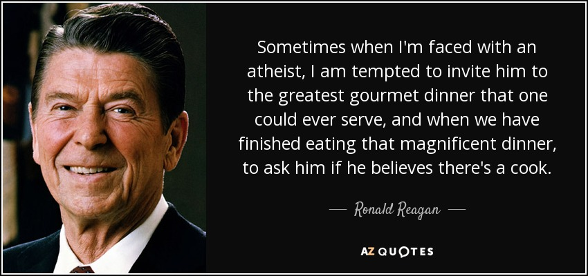 Sometimes when I'm faced with an atheist, I am tempted to invite him to the greatest gourmet dinner that one could ever serve, and when we have finished eating that magnificent dinner, to ask him if he believes there's a cook. - Ronald Reagan