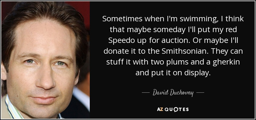 Sometimes when I'm swimming, I think that maybe someday I'll put my red Speedo up for auction. Or maybe I'll donate it to the Smithsonian. They can stuff it with two plums and a gherkin and put it on display. - David Duchovny