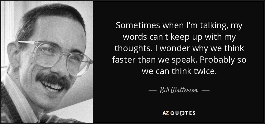 Sometimes when I'm talking, my words can't keep up with my thoughts. I wonder why we think faster than we speak. Probably so we can think twice. - Bill Watterson
