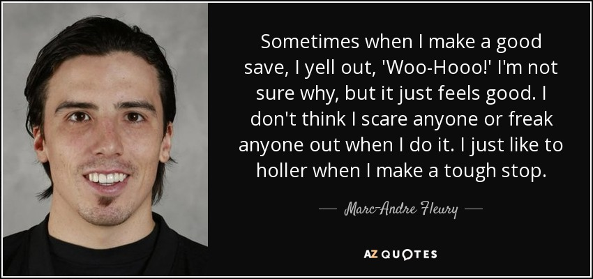 Sometimes when I make a good save, I yell out, 'Woo-Hooo!' I'm not sure why, but it just feels good. I don't think I scare anyone or freak anyone out when I do it. I just like to holler when I make a tough stop. - Marc-Andre Fleury