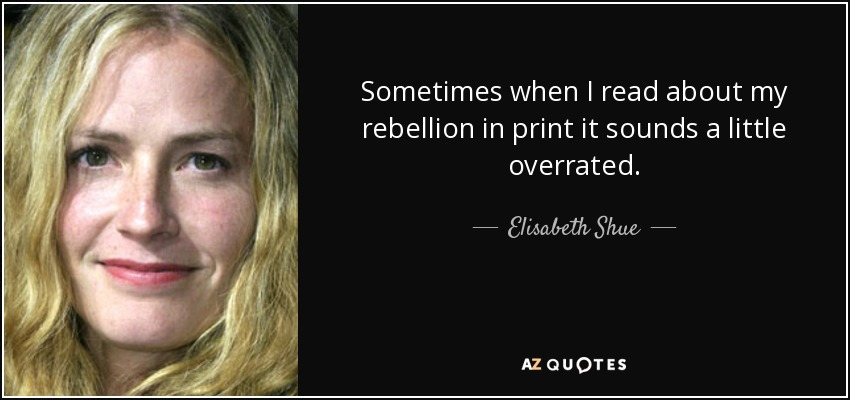 Sometimes when I read about my rebellion in print it sounds a little overrated. - Elisabeth Shue