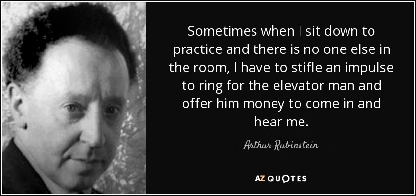 Sometimes when I sit down to practice and there is no one else in the room, I have to stifle an impulse to ring for the elevator man and offer him money to come in and hear me. - Arthur Rubinstein