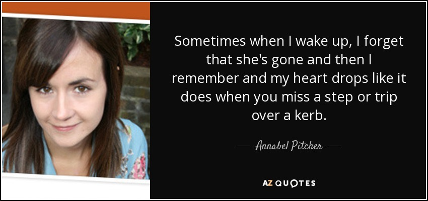 Sometimes when I wake up, I forget that she's gone and then I remember and my heart drops like it does when you miss a step or trip over a kerb. - Annabel Pitcher