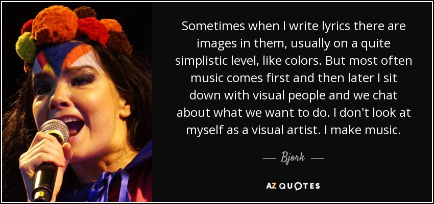 Sometimes when I write lyrics there are images in them, usually on a quite simplistic level, like colors. But most often music comes first and then later I sit down with visual people and we chat about what we want to do. I don't look at myself as a visual artist. I make music. - Bjork