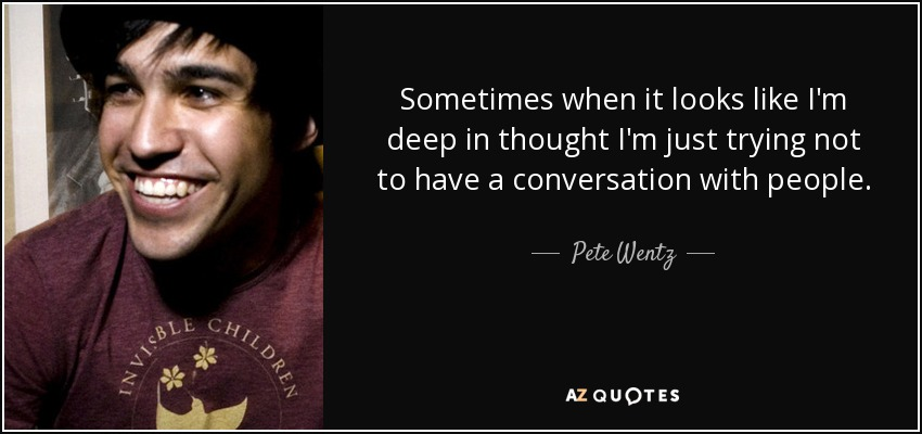 Sometimes when it looks like I'm deep in thought I'm just trying not to have a conversation with people. - Pete Wentz