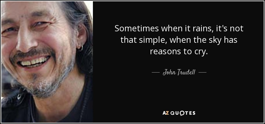 Sometimes when it rains, it's not that simple, when the sky has reasons to cry. - John Trudell