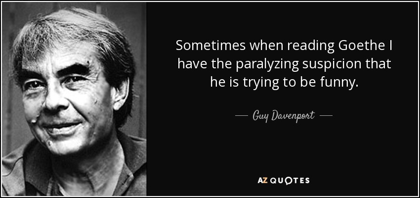Sometimes when reading Goethe I have the paralyzing suspicion that he is trying to be funny. - Guy Davenport