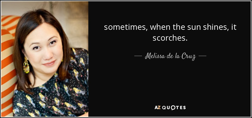 sometimes, when the sun shines, it scorches. - Melissa de la Cruz