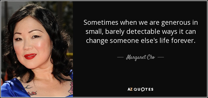 Sometimes when we are generous in small, barely detectable ways it can change someone else's life forever. - Margaret Cho