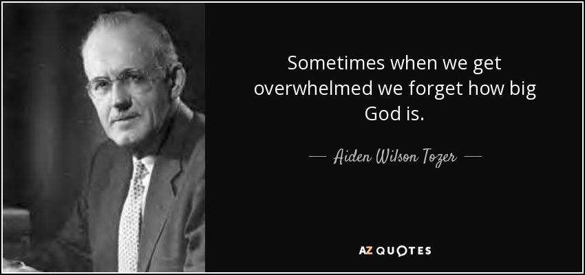Sometimes when we get overwhelmed we forget how big God is. - Aiden Wilson Tozer