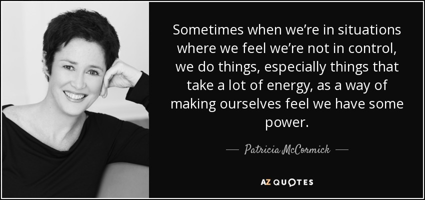 Sometimes when we're in situations where we feel we're not in control, we do things, especially things that take a lot of energy, as a way of making ourselves feel we have some power. - Patricia McCormick