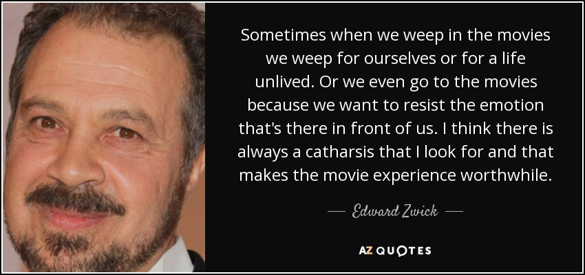 Sometimes when we weep in the movies we weep for ourselves or for a life unlived. Or we even go to the movies because we want to resist the emotion that's there in front of us. I think there is always a catharsis that I look for and that makes the movie experience worthwhile. - Edward Zwick